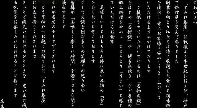 「すみれ茶屋」は戦後より半世紀におよび、神戸で料理屋を営んで参りました  創業当初より私たちは特に厳選した食材と調味料を使用し 常にお客様に安心して召し上がっていただけるよう心がけております   ご提供させていただいているのは「名物肉鍋」をはじめ「石狩鍋」や「博多水炊き」など各種の郷土料理を中心に こころより「うまい」と感じていただけるお食事   美味しいことはもちろん体に良い本物の『食』を志したいと考えております  そしてお鍋を囲む多くの笑顔との巡り会い  皆様が「美味しく楽しい時間」を過ごせる空間を演出すること  それが当店のテーマでございます   どうぞ神戸へお越しの折りには「すみれ茶屋」にお立ち寄りくださいませ  きっとご満足いただけるひとときを 思い出に残る味覚をお楽しみいただけることと存じます  店主